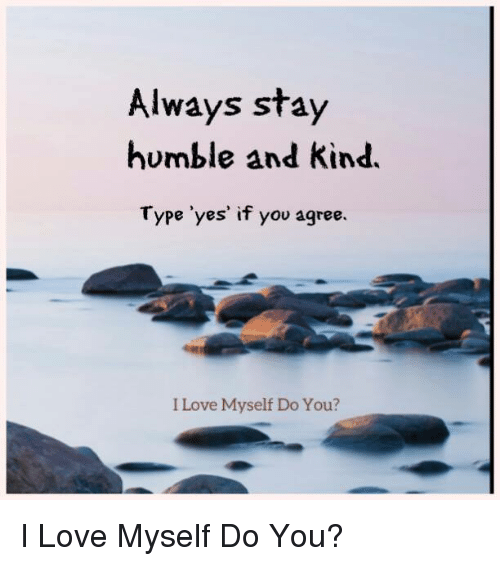 Stay Humble: Always stay  humble and kind.  Type 'yes' if you agree.  I Love Myself Do You? I Love Myself Do You?