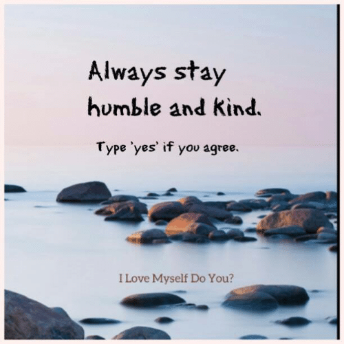 Stay Humble: Always stay  humble and kind.  Type 'yes' if you agree.  I Love Myself Do You?