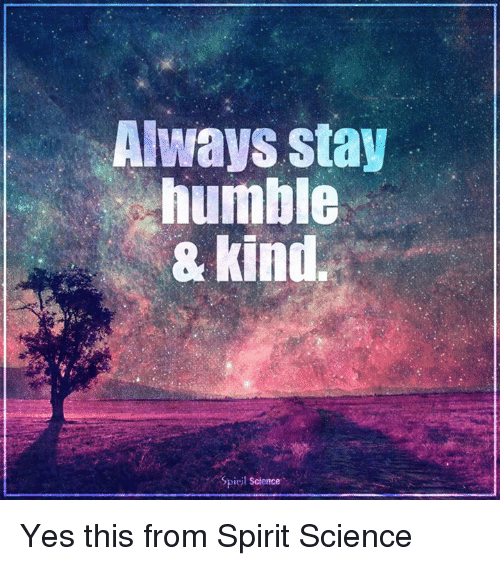Spirit Science: Always stay  humble  kind  Spiril Science Yes this from Spirit Science