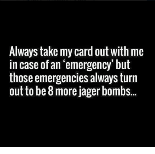 Memes, 🤖, and Case: Always take my card out with me  in case of an emergency, but  those emergencies always turn  out to be 8 more jager bombs