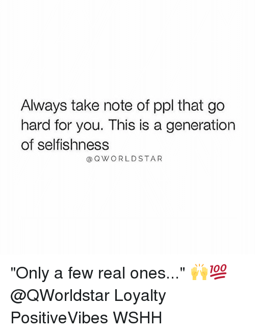 "Memes, Wshh, and Selfishness: Always take note of ppl that go  hard for you. This is a generation  of selfishness  @QWORLDSTAR ""Only a few real ones..."" 🙌💯 @QWorldstar Loyalty PositiveVibes WSHH"