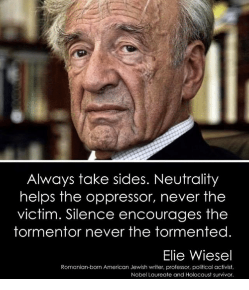 tormented: Always take sides. Neutrality  helps the oppressor, never the  victim. Silence encourages the  tormentor never the tormented  Elie Wiesel  Romanian-born American Jewish writer, professor, political activist  Nobel Laureate and Holocaust survivor