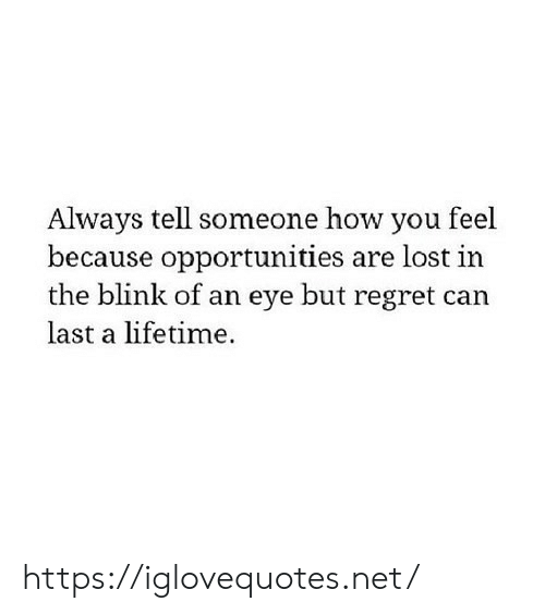 blink: Always tell someone how you feel  because opportunities are lost in  the blink of an eye but regret can  last a lifetime. https://iglovequotes.net/