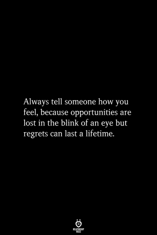 blink: Always tell someone how you  feel, because opportunities are  lost in the blink of an eye but  regrets can last a lifetime.  RELATIONSHIP  ES