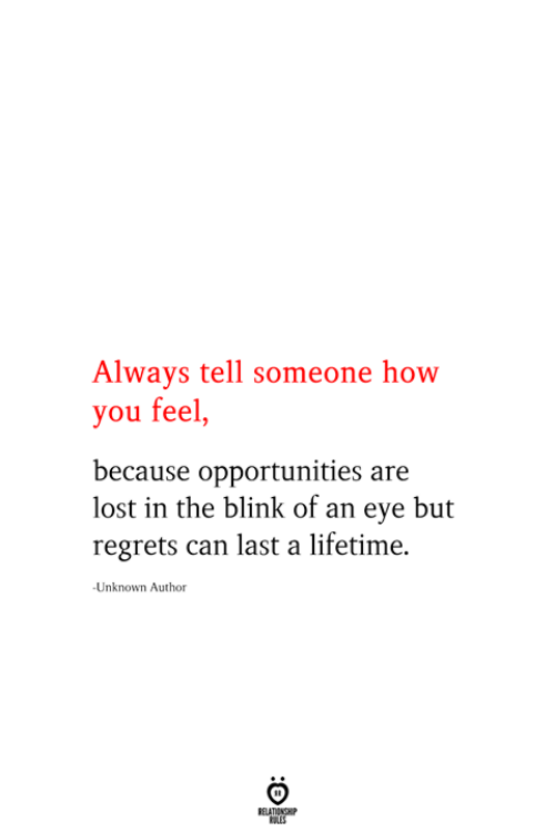 blink: Always tell someone how  you feel,  because opportunities are  lost in the blink of an eye but  regrets can last a lifetime  Unknown Author  RELATIONSHIP  ES