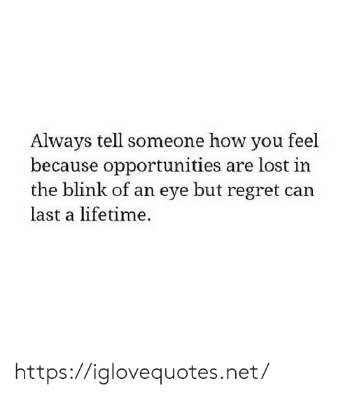 Lifetime: Always tell someone how you feel  because opportunities are lost in  the blink of an eye but regret can  last a lifetime. https://iglovequotes.net/
