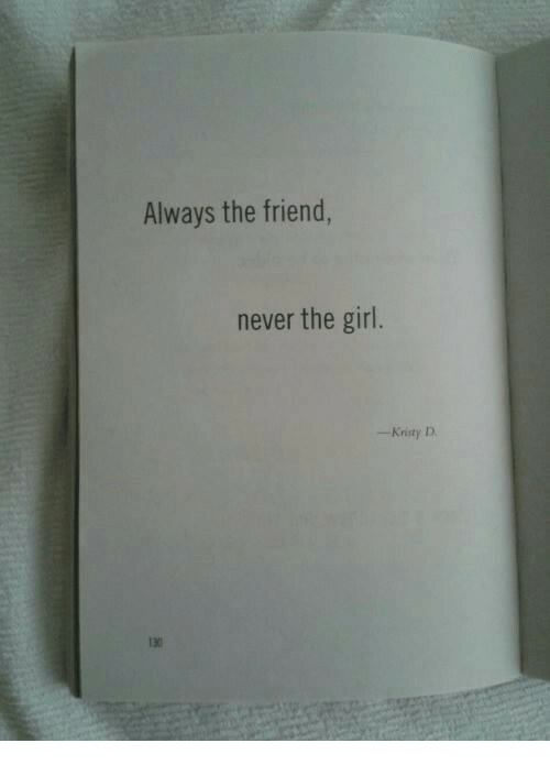 kristy: Always the friend,  never the girl.  -Kristy D