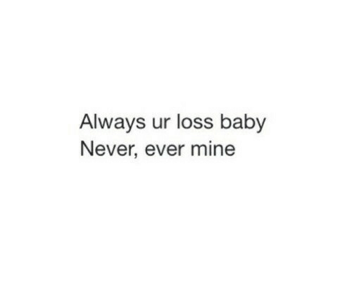 Never Ever: Always ur loss baby  Never, ever mine
