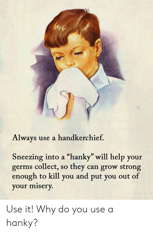 """sneezing: Always use a handkerchief.  Sneezing into a """"hanky"""" will help your  germs collect, so they can grow strong  enough to kill you and put you out of  your misery. Use it!  Why do you use a hanky?"""