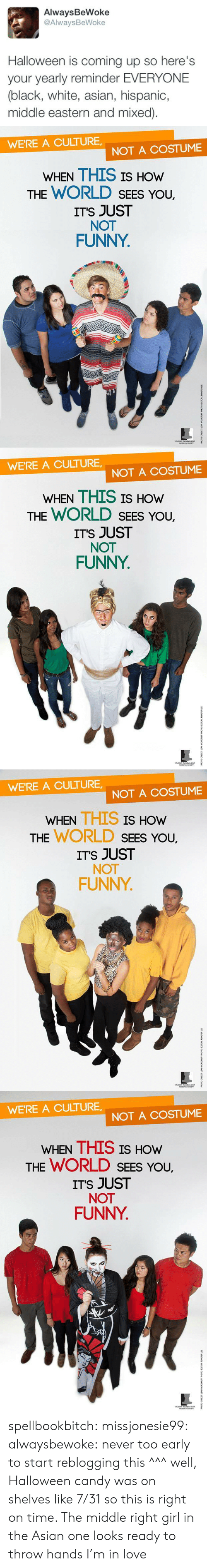 hispanic: AlwaysBeWoke  @AlwaysBeWoke  Halloween is coming up so here's  your yearly reminder EVERYONE  (black, white, asian, hispanic,  middle eastern and mixed)   WE'RE A CULTURE  NOT A COSTUME  WHEN THIS IS HOW  THE WORLD SEES YoU.  ITS JUST  NOT  FUNNY   WE'RE A CULTURE  NOT A COSTUME  WHEN THIS IS HOW  THE WORLD SEES YoU.  ITS JUST  NOT  FUNNY   WE'RE A CULTURE,  NOT A COSTUME  WHEN THIS IS  HOW  THE WORLD SEEs You,  ITS JUST  NOT  FUNNY   WE'RE A CULTURE  NOT A COSTUME  WHEN THIS IS HOw  THE WORLD SEES You,  ITS JUST  NOT  FUNNY spellbookbitch:  missjonesie99:  alwaysbewoke:  never too early to start reblogging this  ^^^ well, Halloween candy was on shelves like 7/31 so this is right on time.    The middle right girl in the Asian one looks ready to throw hands I'm in love