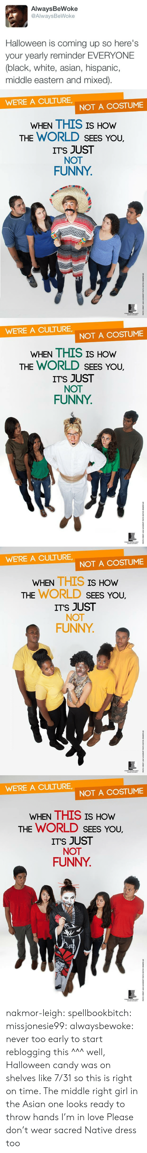 coming up: AlwaysBeWoke  @AlwaysBeWoke  Halloween is coming up so here's  your yearly reminder EVERYONE  (black, white, asian, hispanic,  middle eastern and mixed)   WE'RE A CULTURE  NOT A COSTUME  WHEN THIS IS HOW  THE WORLD SEES YoU.  ITS JUST  NOT  FUNNY   WE'RE A CULTURE  NOT A COSTUME  WHEN THIS IS HOW  THE WORLD SEES YoU.  ITS JUST  NOT  FUNNY   WE'RE A CULTURE,  NOT A COSTUME  WHEN THIS IS  HOW  THE WORLD SEEs You,  ITS JUST  NOT  FUNNY   WE'RE A CULTURE  NOT A COSTUME  WHEN THIS IS HOw  THE WORLD SEES You,  ITS JUST  NOT  FUNNY nakmor-leigh: spellbookbitch:  missjonesie99:  alwaysbewoke:  never too early to start reblogging this  ^^^ well, Halloween candy was on shelves like 7/31 so this is right on time.    The middle right girl in the Asian one looks ready to throw hands I'm in love   Please don't wear sacred Native dress too