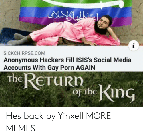 Hackers: ALY LINES  i  SICKCHIRPSE.COM  Anonymous Hackers Fill ISIS's Social Media  Accounts With Gay Porn AGAIN  the ReTuRn  obe King  ETURN  OFTHE Hes back by Yinxell MORE MEMES