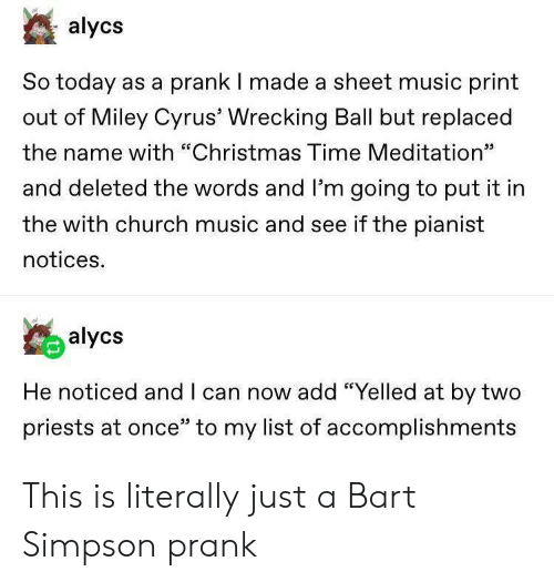 """wrecking: alycs  So today as a prank I made a sheet music print  out of Miley Cyrus' Wrecking Ball but replaced  the name with """"Christmas Time Meditation""""  כנ  and deleted the words and l'm going to put it in  the with church music and see if the pianist  notices.  alycs  He noticed and I can now add """"Yelled at by two  priests at once"""" to my list of accomplishments This is literally just a Bart Simpson prank"""