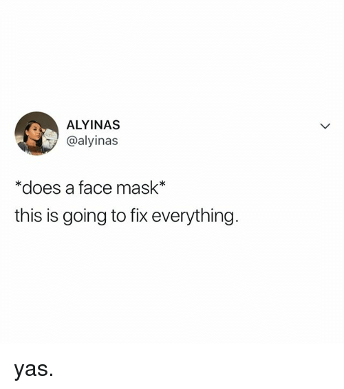 Relatable, Mask, and Face: ALYINAS  @alyinas  *does a face mask*  this is going to fix everything. yas.