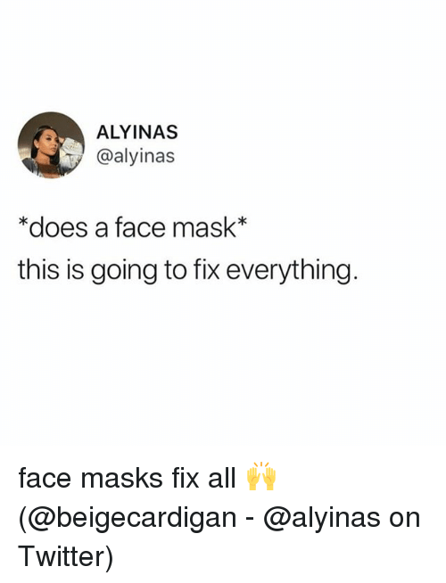 SIZZLE: ALYINAS  @alyinas  *does a face mask*  this is going to fix everything face masks fix all ? (@beigecardigan - @alyinas on Twitter)