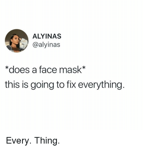 Memes, Mask, and 🤖: ALYINAS  @alyinas  *does a face mask*  this is going to fix everything Every. Thing.