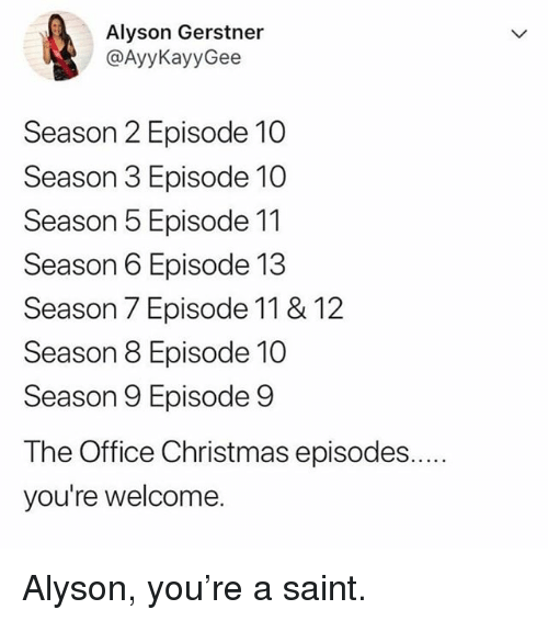 Christmas, Memes, and The Office: Alyson Gerstner  @AyyKayyGee  Season 2 Episode 10  Season 3 Episode 10  Season 5 Episode 11  Season 6 Episode 13  Season 7 Episode 11 & 12  Season 8 Episode 10  Season 9 Episode 9  The Office Christmas episodes.  you're welcome. Alyson, you're a saint.