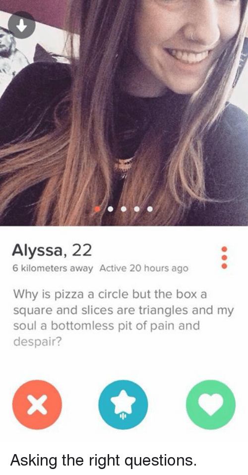 bottomless pit: Alyssa, 22  6 kilometers away Active 20 hours ago  Why is pizza a circle but the box a  square and slices are triangles and my  soul a bottomless pit of pain and  despair? Asking the right questions.