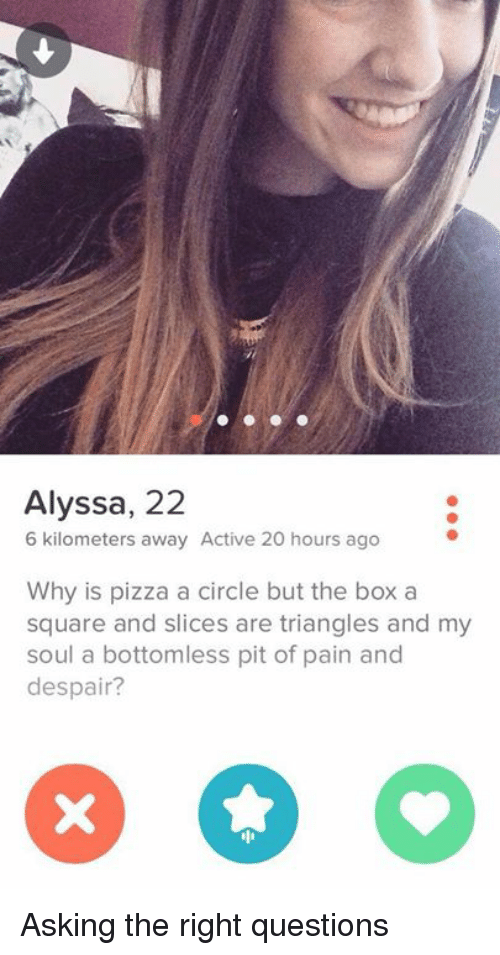 bottomless pit: Alyssa, 22  6 kilometers away Active 20 hours ago  Why is pizza a circle but the box a  square and slices are triangles and my  soul a bottomless pit of pain and  despair? Asking the right questions