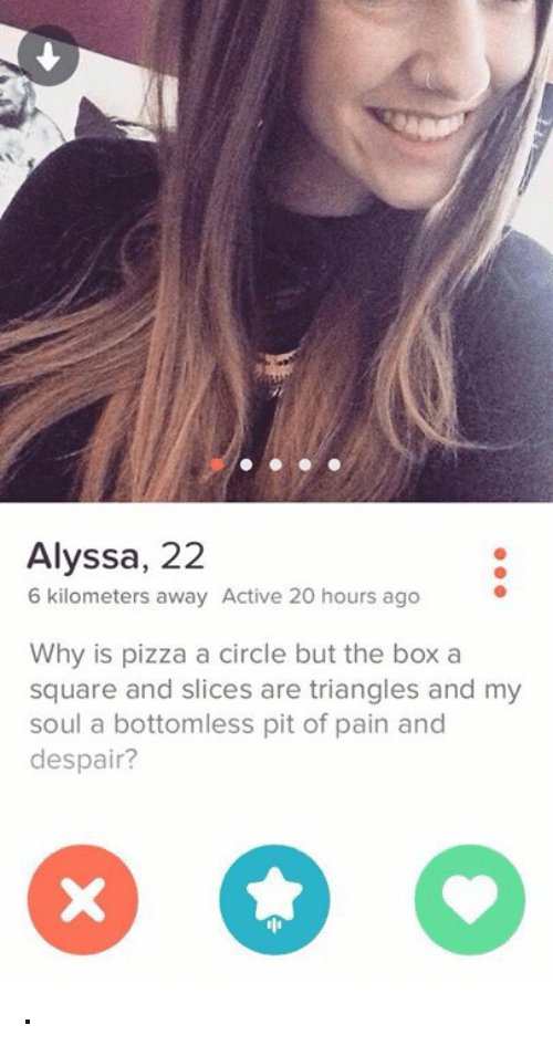 bottomless pit: Alyssa, 22  6 kilometers away Active 20 hours ago  Why is pizza a circle but the box a  square and slices are triangles and my  soul a bottomless pit of pain and  despair? ·