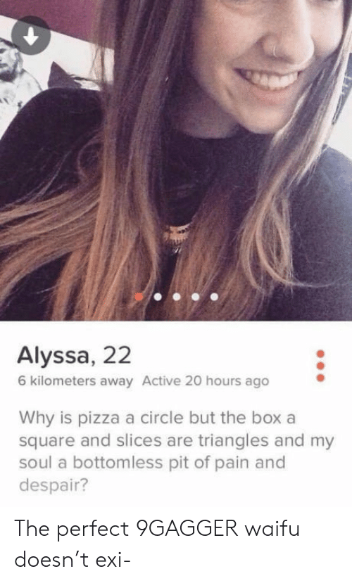 bottomless pit: Alyssa, 22  6 kilometers away Active 20 hours ago  Why is pizza a circle but the box a  square and slices are triangles and my  soul a bottomless pit of pain and  despair? The perfect 9GAGGER waifu doesn't exi-