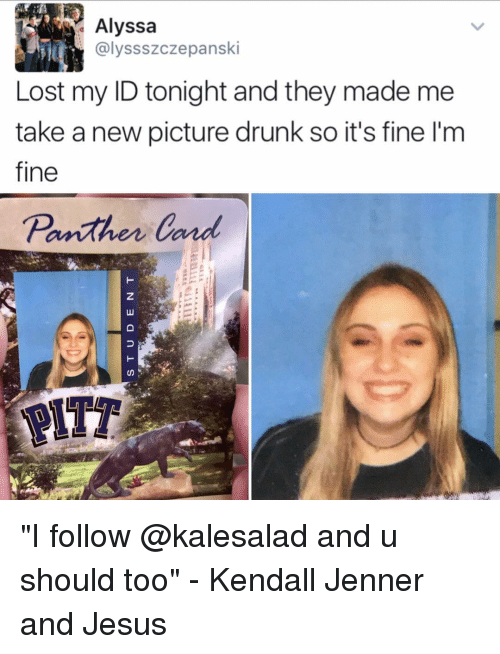 """kendal: Alyssa  alyssszcze panski  Lost my ID tonight and they made me  take a new picture drunk so it's fine l'm  fine  Panther Canal  CD """"I follow @kalesalad and u should too"""" - Kendall Jenner and Jesus"""