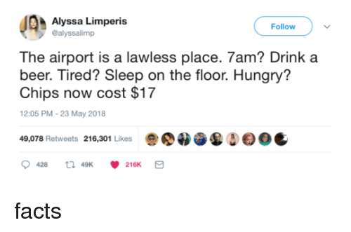 lawless: Alyssa Limperis  @alyssalimp  Follow  The airport is a lawless place. 7am? Drink a  beer. Tired? Sleep on the floor. Hungry'?  Chips now cost $17  12:05 PM-23 May 2018  49,078 Retweets 216,301 Likes  Δ  0C  428  49K  216K facts