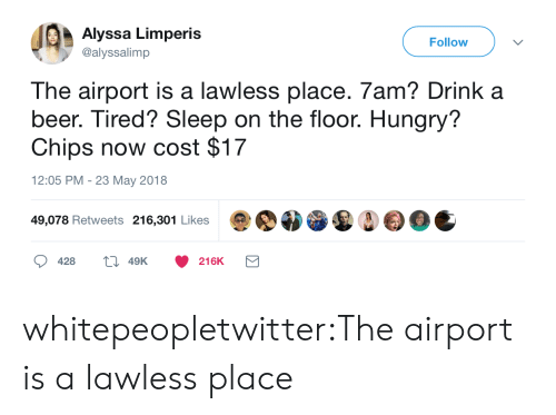 lawless: Alyssa Limperis  @alyssalimp  Follow  The airport is a lawless place. 7am? Drink a  beer. Tired? Sleep on the floor. Hungry?  Chips now cost $17  12:05 PM - 23 May 2018  49,078 Retweets 216,301 Likes  428  49K  216K whitepeopletwitter:The airport is a lawless place