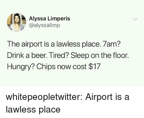 lawless: Alyssa Limperis  @alyssalimp  The airport is a lawless place. 7am?  Drink a beer. Tired? Sleep on the floor.  Hungry? Chips now cost $17 whitepeopletwitter:  Airport is a lawless place
