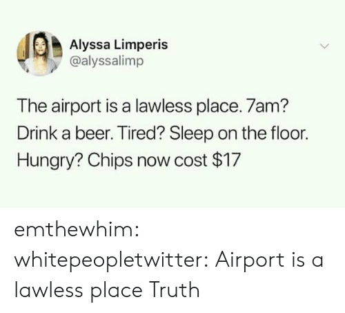 lawless: Alyssa Limperis  @alyssalimp  The airport is a lawless place. 7am?  Drink a beer. Tired? Sleep on the floor.  Hungry? Chips now cost $17 emthewhim:  whitepeopletwitter:  Airport is a lawless place  Truth
