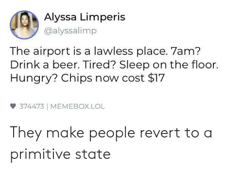 lawless: Alyssa Limperis  @alyssalimp  The airport is a lawless place. 7am?  Drink a beer. Tired? Sleep on the floor.  Hungry? Chips now cost $17  雙374473 | MEMEBOX.LOL They make people revert to a primitive state
