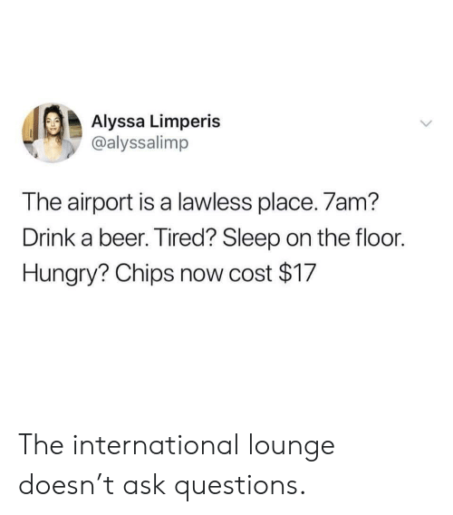 lawless: Alyssa Limperis  @alyssalimp  The airport is a lawless place. 7am?  Drink a beer. Tired? Sleep on the floor.  Hungry? Chips now cost $17 The international lounge doesn't ask questions.
