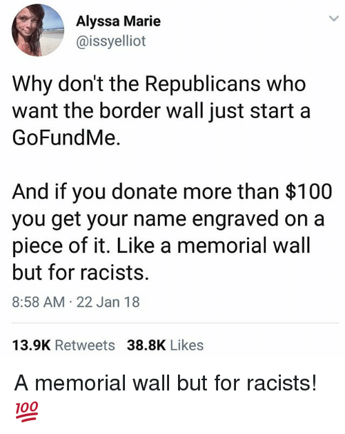 Anaconda, Memes, and 🤖: Alyssa Marie  @issyelliot  Why don't the Republicans who  want the border wall just start a  GoFundMe.  And if you donate more than $100  you get your name engraved on a  piece of it. Like a memorial wall  but for racists.  8:58 AM 22 Jan 18  13.9K Retweets 38.8K Likes A memorial wall but for racists! 💯