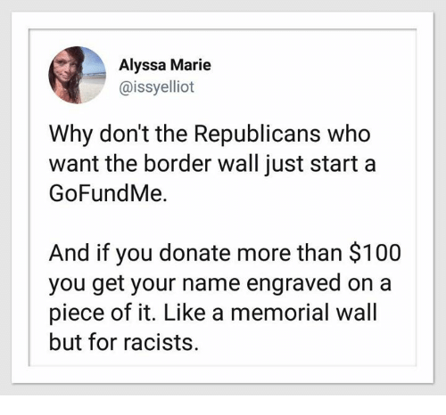 Anaconda, Who, and Start A: Alyssa Marie  @issyelliot  Why don't the Republicans who  want the border wall just start a  GoFundMe.  And if you donate more than $100  you get your name engraved on a  piece of it. Like a memorial wall  but for racists.