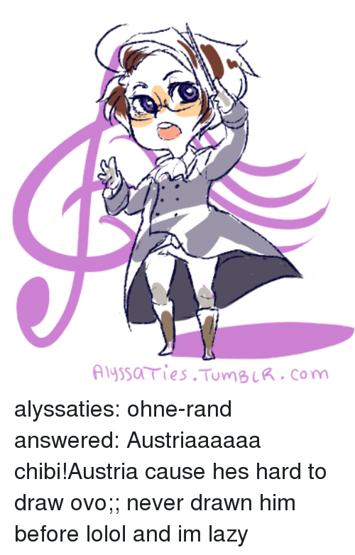 rand: Alyssa ries TumBLR.com alyssaties:  ohne-rand answered: Austriaaaaaa chibi!Austria cause hes hard to draw ovo;; never drawn him before lolol and im lazy