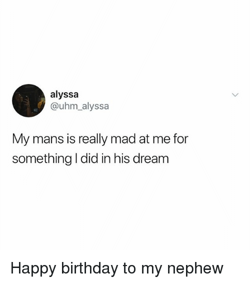 Birthday, Memes, and Happy Birthday: alyssa  @uhm_alyssa  My mans is really mad at me for  something I did in his dream Happy birthday to my nephew