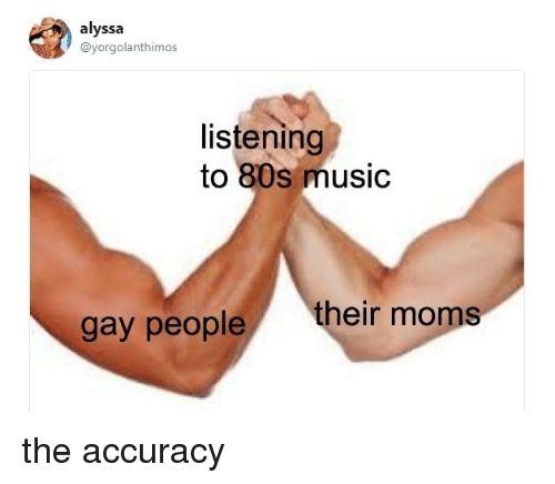 80s, Memes, and Music: alyssa  @yorgolanthimos  listening  to 80s music  gay people their the accuracy