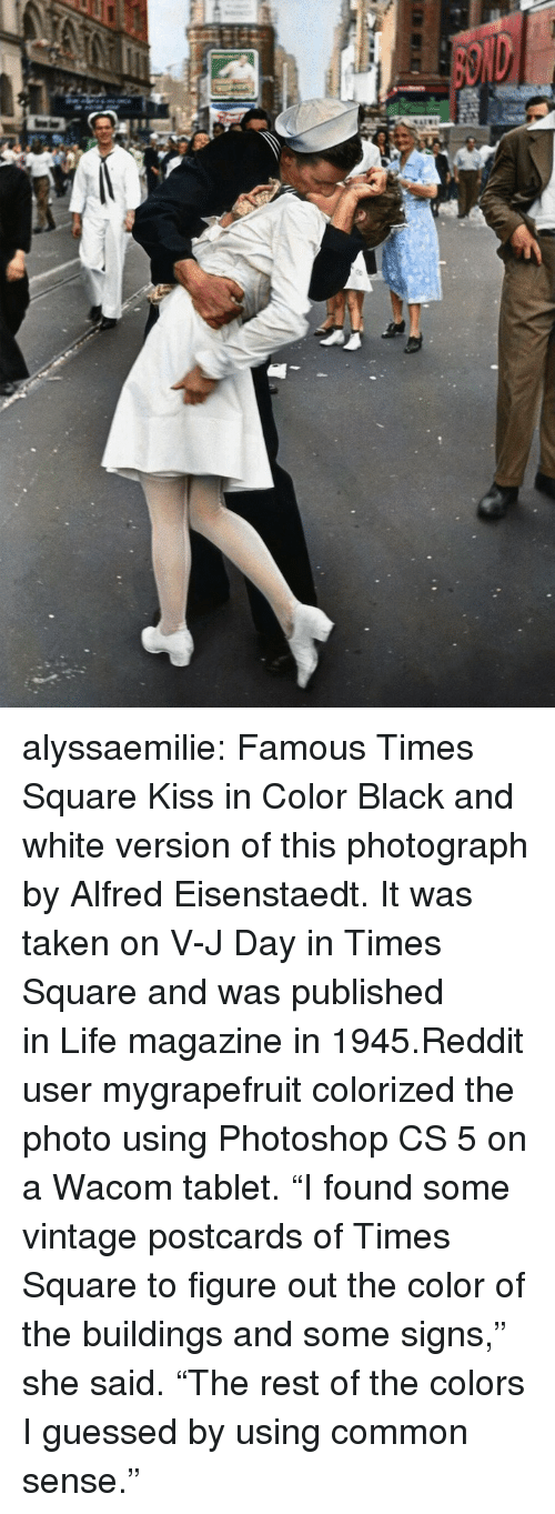 """Www Life: alyssaemilie:  Famous Times Square Kiss in Color Black and white version of this photograph by Alfred Eisenstaedt. It was taken onV-J Dayin Times Square and was published inLifemagazine in 1945.Reddit user mygrapefruit colorized the photo using Photoshop CS 5 on a Wacom tablet. """"I found some vintage postcards of Times Square to figure out the color of the buildings and some signs,"""" she said. """"The rest of the colors I guessed by using common sense."""""""