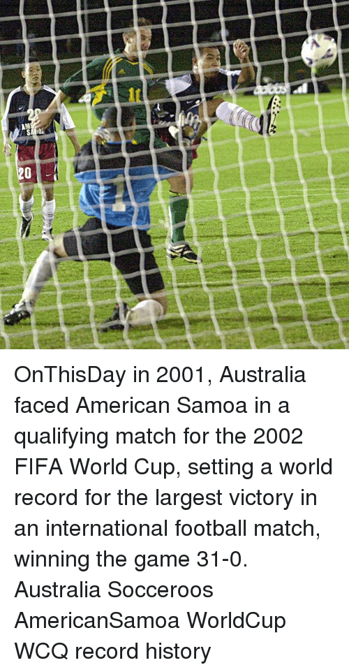 Fifa, Football, and Memes: AM  20 OnThisDay in 2001, Australia faced American Samoa in a qualifying match for the 2002 FIFA World Cup, setting a world record for the largest victory in an international football match, winning the game 31-0. Australia Socceroos AmericanSamoa WorldCup WCQ record history