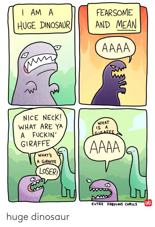 Giraffe: | AM A  FEARSOME  AND MEAN  HUGE DINOSAUR  AAAA  NICE NECK!  WHAT ARE YA  A FUCKIN'  GIRAFFE  WHAT  GIOAFFE  AAAA  WHAT'S  A GIRAFFE  LOSER!  EXTRA FABULOUS COMICS huge dinosaur