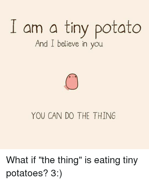"Memes, Potato, and 🤖: am a tiny potato  And I believe in you  YOU CAN DO THE THING What if ""the thing"" is eating tiny potatoes? 3:)"