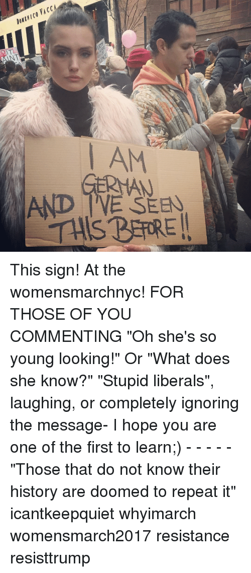"Stupid Liberal: AM  AND TWE  THIS PARREI. This sign! At the womensmarchnyc! FOR THOSE OF YOU COMMENTING ""Oh she's so young looking!"" Or ""What does she know?"" ""Stupid liberals"", laughing, or completely ignoring the message- I hope you are one of the first to learn;) - - - - - ""Those that do not know their history are doomed to repeat it"" icantkeepquiet whyimarch womensmarch2017 resistance resisttrump"