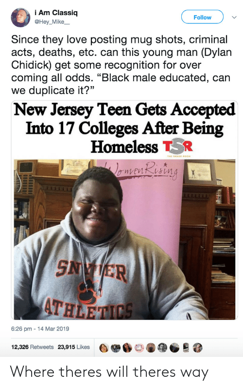 """New Jersey: Am Classiq  @Hey_Mike  Follow  Since they love posting mug shots, criminal  acts, deaths, etc. can this young man (Dylan  Chidick) get some recognition for over  coming all odds. """"Black male educated, can  we duplicate it?""""  New Jersey Teen Gets Accepted  Into 17 Colleges After Being  Homeless R  SN ER  ATH  6:26 pm 14 Mar 2019  12,326 Retweets  23,915 Likes  e舉6口。阐@@  跷 Where theres will theres way"""
