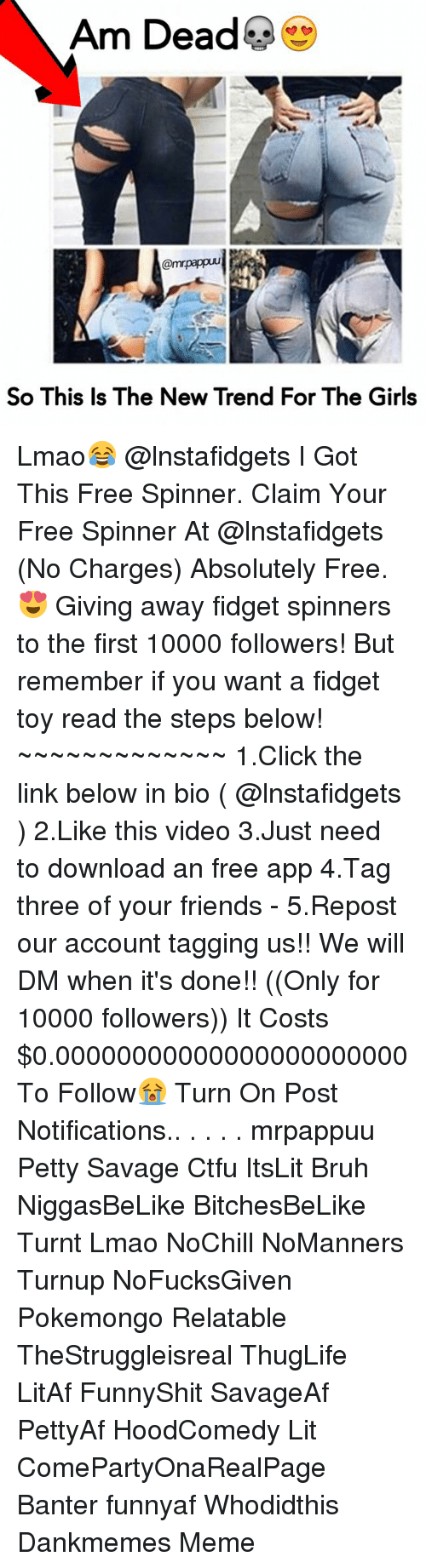 Bruh, Click, and Ctfu: Am Dead  @mrpappuu  So This Is The New Trend For The Girls Lmao😂 @lnstafidgets I Got This Free Spinner. Claim Your Free Spinner At @lnstafidgets (No Charges) Absolutely Free.😍 Giving away fidget spinners to the first 10000 followers! But remember if you want a fidget toy read the steps below! ~~~~~~~~~~~~~ 1.Click the link below in bio ( @lnstafidgets ) 2.Like this video 3.Just need to download an free app 4.Tag three of your friends - 5.Repost our account tagging us!! We will DM when it's done!! ((Only for 10000 followers)) It Costs $0.00000000000000000000000 To Follow😭 Turn On Post Notifications.. . . . . mrpappuu Petty Savage Ctfu ItsLit Bruh NiggasBeLike BitchesBeLike Turnt Lmao NoChill NoManners Turnup NoFucksGiven Pokemongo Relatable TheStruggleisreal ThugLife LitAf FunnyShit SavageAf PettyAf HoodComedy Lit ComePartyOnaRealPage Banter funnyaf Whodidthis Dankmemes Meme