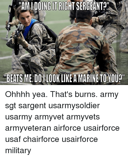 """Doing It Right: """"AM DOING IT RIGHT SERGEANT?""""  EETSME DOTLOOKLIKEAMARINETOYOUP"""" Ohhhh yea. That's burns. army sgt sargent usarmysoldier usarmy armyvet armyvets armyveteran airforce usairforce usaf chairforce usairforce military"""