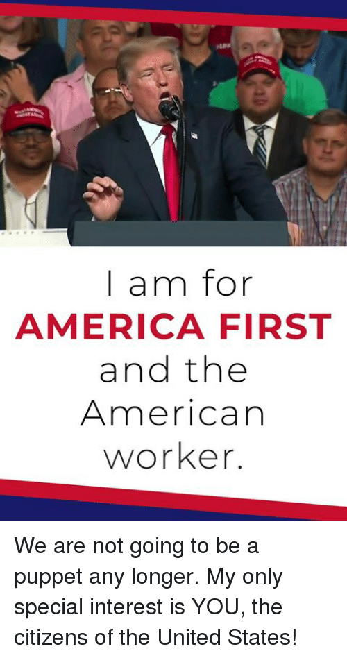America, American, and United: | am for  AMERICA FIRST  and the  American  worker. We are not going to be a puppet any longer. My only special interest is YOU, the citizens of the United States!