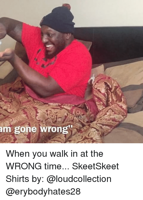 Memes, 🤖, and Gone: am gone wrong When you walk in at the WRONG time... SkeetSkeet Shirts by: @loudcollection @erybodyhates28
