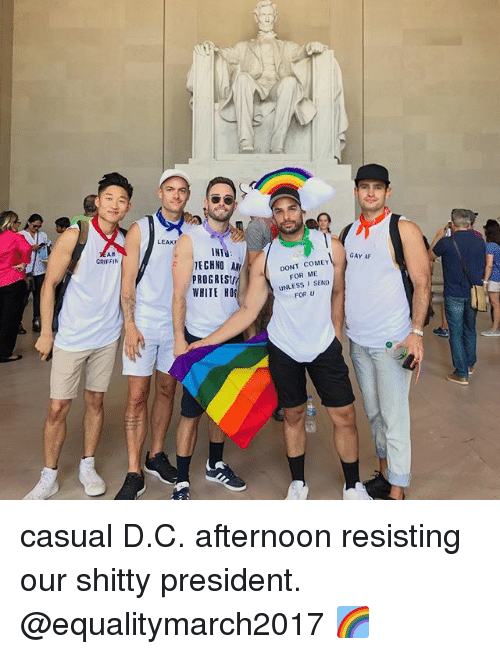 Af, Memes, and White: AM  GRIFFIN  LEAKr  IHT  TECHNO  ROGRESII  WHITE HOS  DONT COME  FOR ME  UNLESS I SEND  FOR U  GAY AF casual D.C. afternoon resisting our shitty president. @equalitymarch2017 🌈