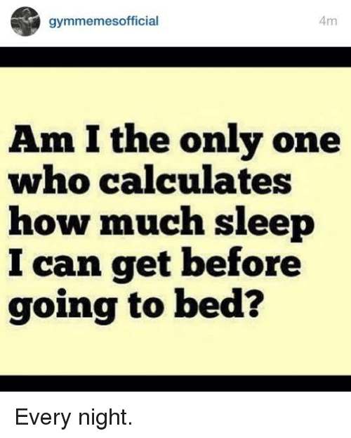 SIZZLE: Am  gymmemes official  Am I the only one  who calculates  how much sleep  can get before  going to bed? Every night.