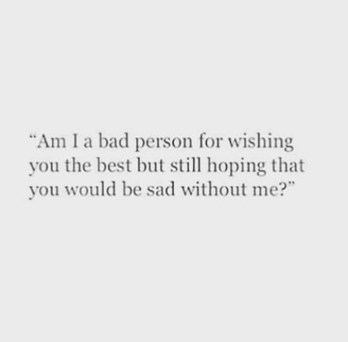 """Bad Person: Am I a bad person for wishing  you the best but sl hoping that  you would be sad without me?"""""""